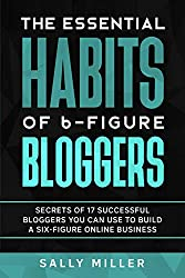 The Essential Habits of 6-Figure Bloggers   Secrets of 17 Successful Bloggers You Can Use to Build a Six-Figure Online Business