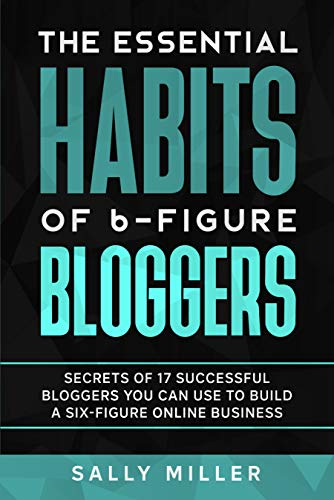 The Essential Habits Of 6-Figure Bloggers: Secrets of 17 Successful Bloggers You Can Use to Build a...