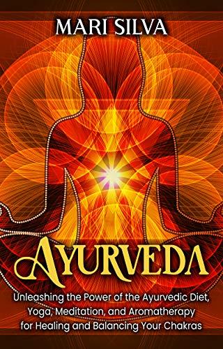 Ayurveda: Unleashing the Power of the Ayurvedic Diet, Yoga, Meditation, and Aromatherapy for Healing and Balancing Your Chakras (English Edition)
