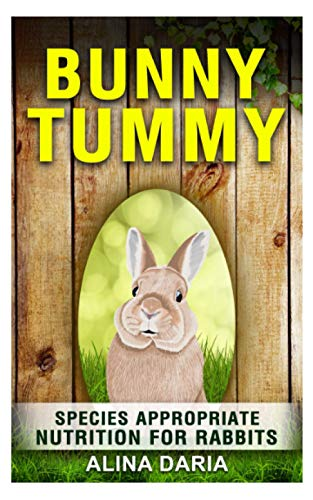Bunny Tummy - Species appropriate nutrition for rabbits: A comprehensive guide to rabbit food and to reduce your costs