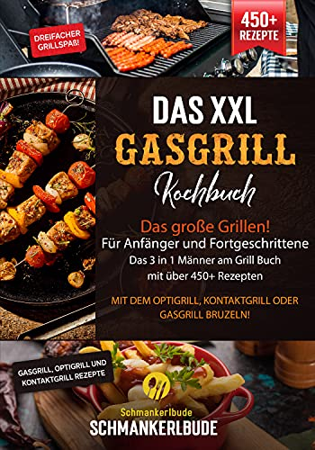Das XXL Gasgrill Kochbuch - Das große Grillen! Für Anfänger und Fortgeschrittene. Das 3 in 1 Männer am Grill Buch mit über 450+ Rezepten: Mit dem Optigrill, Kontaktgrill oder Gasgrill bruzeln!