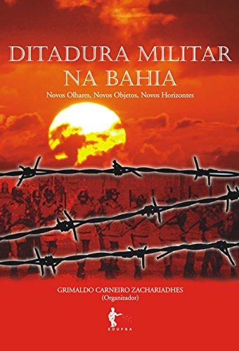 Ditadura militar na Bahia: novos olhares, novos objetos, novos horizontes (Portuguese Edition)