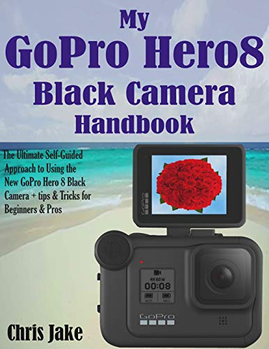 My GoPro Hero8 Black Camera Handbook: The Ultimate Self-Guided Approach to Using the New GoPro Hero 8 Black Camera + Tips & Tricks for Beginners & Pros (English Edition)