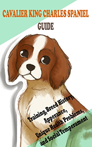 Cavalier King Charles Spaniel Guide: Training, Breed History, Apperance, Unique Health Problems, and Social Temperament  (English Edition)