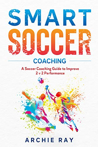 Smart Soccer Coaching: A Soccer Coaching Guide to Improve 2 v 2 Performance (Playing Soccer in Tight Areas Book 3) (English Edition)