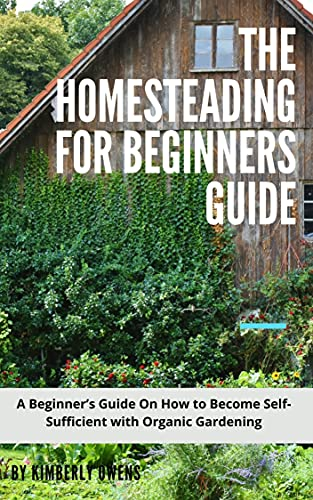 The Homesteading for Beginners Guide : A Beginner's Guide On How to Become Self-Sufficient with Organic Gardening