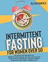 INTERMITTENT FASTING FOR WOMEN OVER 50 (2 BOOKS in 1): For A Healthy and Rapid Weight Loss. Intermittent Fasting Guidelines and More Than 100 Delicious Recipes for Vegan, Vegetarian and Carnivores to Improve Metabolism and Boost Energy of Women After