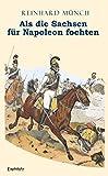 Als die Sachsen FÜR Napoleon fochten: Gesamtausgabe