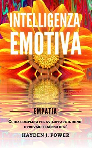 EMPATIA: Guida completa per sviluppare il dono e trovare il senso di sé. Intelligenza Emotiva per gestire le emozioni, migliorare le relazioni sociali e la comunicazione empatica.