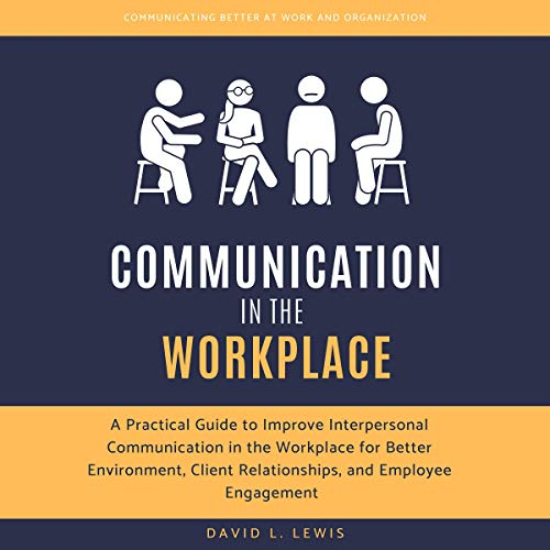 Communication in the Workplace: A Practical Guide to Improve Interpersonal Communication in the Workplace for Better Environment, Client Relationships, and Employee Engagement cover art