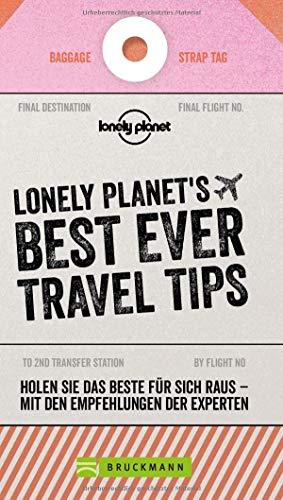 Best Ever Travel Tips: 62 Dinge, die jeder Weltenbummler wissen muss von den Lonely-Planet-Reiseprofis. Reisetipps um günstig und sicher in den Urlaub zu fahren – der Reiseführer zur Urlaubsplanung