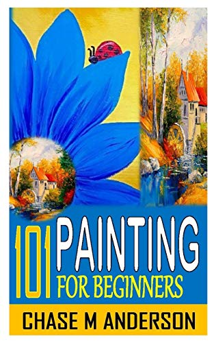 101 PAINTING FOR BEGINNERS: Painting Techniques: Explore...