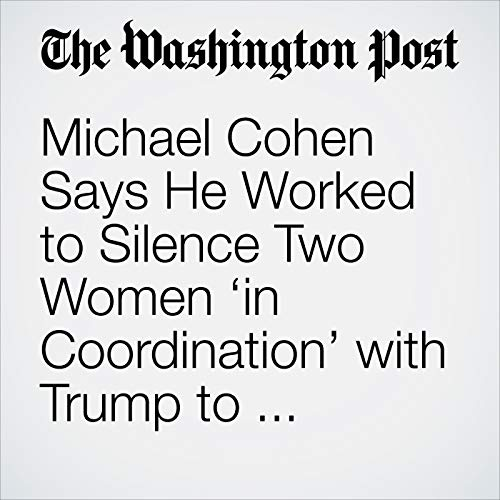 Michael Cohen Says He Worked to Silence Two Women 'in Coordination' with Trump to Influence 2016 Election audiobook cover art