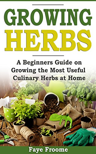 Growing Herbs: A Beginner's Guide on Growing the Most Useful Culinary Herbs at Home by [Faye Froome]