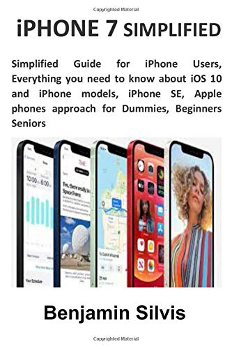 iPHONE 7 SIMPLIFIED: Simplified Guide for iPhone Users, Everything you need to know about iOS 10 and iPhone models, iPhone SE, Apple phones approach for Dummies, Beginners Seniors