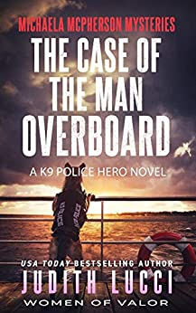 The Case of the Man Overboard: A K9 Police Hero Novel (Michaela McPherson Mysteries Book 3) by [Judith Lucci, Women of  Valor]