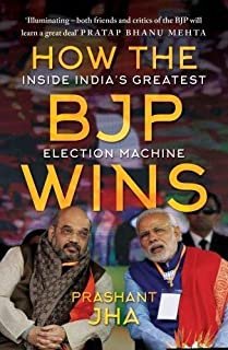 How the BJP Wins: Inside India s Greatest Election Machine