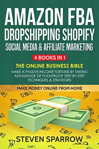Amazon FBA, Dropshipping Shopify, Social Media & Affiliate Marketing: The Online Business Bible - Make a Passive Income Fortune by...