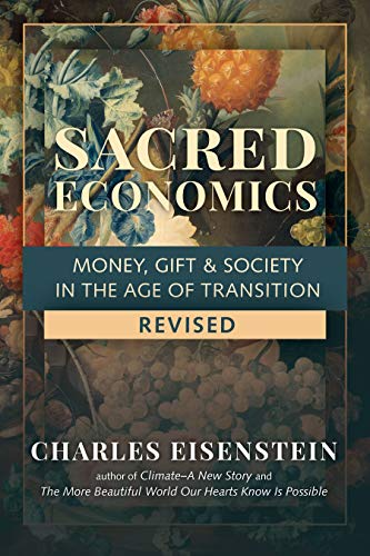 Compare Textbook Prices for Sacred Economics, Revised: Money, Gift & Society in the Age of Transition Revised Edition ISBN 9781623175764 by Eisenstein, Charles