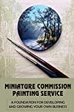 Miniature Commission Painting Service: A Foundation For Developing And Growing Your Own Business: Miniature Painting Tips