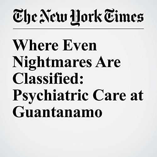 Where Even Nightmares Are Classified: Psychiatric Care at Guantanamo audiobook cover art