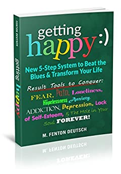 Getting Happy:) - New 5-Step System to Beat the Blues & Transform Your Life: Result Tools to Conquer:  Fear, Pain, Loneliness, Hopelessness, Anxiety, Addiction, ... Depression, Lack of Self-Esteem Forever by [M. Fenton Deutsch]