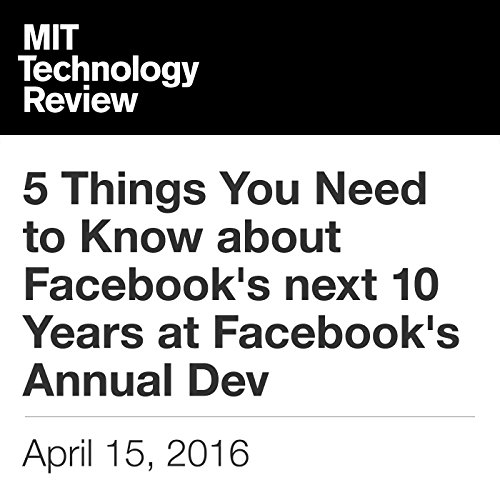 5 Things You Need to Know About Facebook's Next 10 Years at Facebook's Annual Dev                   By:                                                                                                                                 Rachel Metz,                                                                                        Tom Simonite                               Narrated by:                                                                                                                                 Elizabeth Wells                      Length: 6 mins     Not rated yet     Overall 0.0