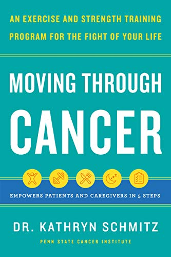 Moving Through Cancer: An Exercise and Strength-Training Program for the Fight of Your Life - Empowers Patients and Caregivers in 5 Steps