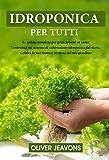 IDROPONICA : La guida completa per principianti su come costruire un sistema di coltivazione idroponica fai-da-te, coltivare frutta e verdura nel tuo giardino