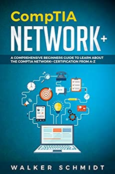 CompTIA Network+: A Comprehensive Beginners Guide to Learn About The CompTIA Network+ Certification from A-Z by [Walker Schmidt]