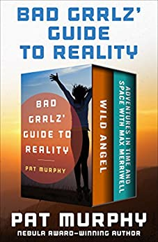 Bad Grrlz' Guide to Reality: Wild Angel and Adventures in Time and Space with Max Merriwell: The Complete Novels by [Pat Murphy]