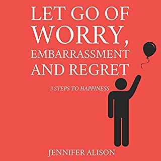 Let Go of Worry, Embarrassment and Regret     3 Steps to Happiness              By:                                                                                                                                 Jennifer Alison                               Narrated by:                                                                                                                                 Sorrel Brigman                      Length: 2 hrs and 38 mins     205 ratings     Overall 4.5