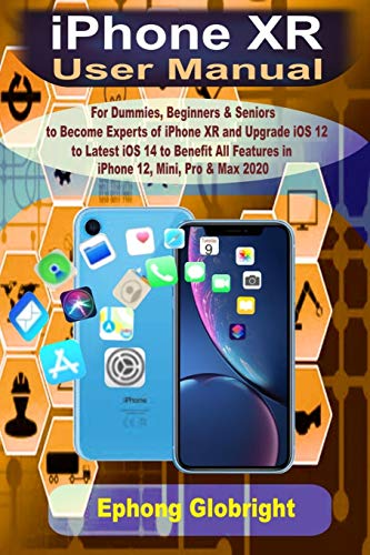 iPhone XR User Manual: For Dummies, Beginners & Seniors to Become Expert of iPhone XR and Upgrade iOS 12 to Latest iOS 14 to Benefit All Features in iPhone 12, Mini, Pro & Max 2020
