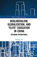 """Neoliberalism, Globalization, and """"Elite"""" Education in China: Becoming International (Politics of Education in Asia)"""