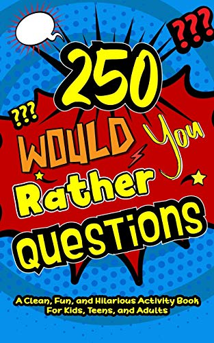 250 Would You Rather Questions: A Clean, Fun, and Hilarious Activity Book For Kids, Teens, and Adults