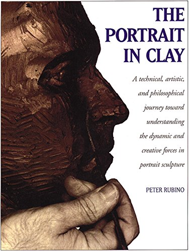 The Portrait in Clay: A Technical, Artistic, and Philosophical Journey Toward Understanding the Dynamic and Creative Forces in Portrait Sculpture (English Edition)