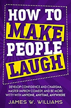 How to Make People Laugh: Develop Confidence and Charisma, Master Improv Comedy, and Be More Witty with Anyone, Anytime, Anywhere (Communication Skills Training Book 1) by [James W. Williams]
