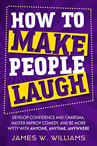 How to Make People Laugh: Develop Confidence and Charisma, Master Improv Comedy, and Be More Witty with Anyone, Anytime, Anywhere (Communication Skills Training Book 1) (English Edition)