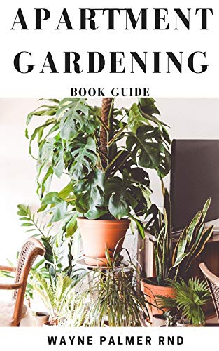 APARTMENT GARDENING BOOK GUIDE : All You Need To Know to Start and Sustain a Thriving And Beautiful Garden (English Edition)