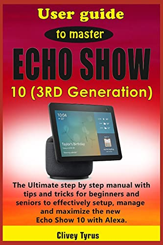 User guide to master Echo Show 10 (3RD Generation): The Ultimate step by step manual with tips and tricks for beginners and seniors to effectively ... and maximize the new Echo Show 10 with Alexa