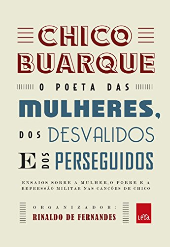 Chico Buarque: o poeta das mulheres, dos desvalidos e dos perseguidos: Ensaios sobre a mulher, o pobre e a repressão militar nas canções de Chico
