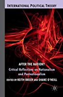 After the Nation?: Critical Reflections on Nationalism and Postnationalism (International Political Theory)