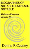 BIOGRAPHIES OF NOTABLE AND NOT-SO-NOTABLE: Volume VI (Biographies of Notable and Not-so-Notable Alabama Pioneers) (Kindle Edition)