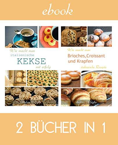 Wie macht man ITALIENISCHE KEKSE, BRIOCHES UND CROISSANT MIT ERFOLG: 2 Bücher in 1