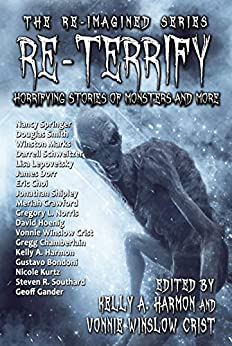 Re-Terrify: Horrifying Stories of Monsters and More (The Re-Imagined Series Book 4) by [Nancy Springer, Doug Smith, Winston Marks, Gregory Norris, Eric Choi, Darrell Schweitzer, James Dorr, Steven Southard, Kelly A. Harmon, Vonnie Crist]