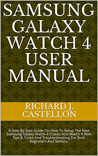 SAMSUNG GALAXY WATCH 4 USER MANUAL: A Step By Step Guide On How To Setup The New Samsung Galaxy Watch 4 Classic And Watch 4 With Tips & Tricks And Troubleshooting ... Beginners And Seniors. (English Edition)