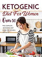 Ketogenic Diet for Women Over 50: The Complete Ketogenic Diet Guide for women above 50.