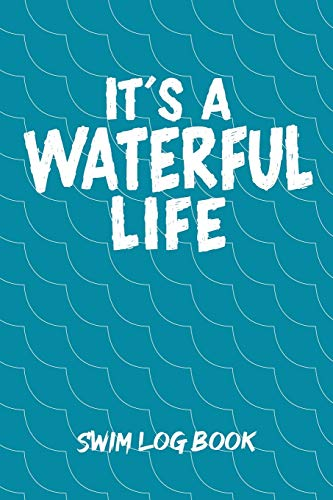 IT'S A WATERFUL LIFE SWIM LOG BOOK: Swim Workouts Tracker Swimmers Training Practice Workout Journal - Funny Swimming Pun Wave Cover.