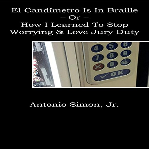 El Candímetro Is in Braille: How I Learned to Stop Worrying and Love Jury Duty Audiobook By Antonio Simon Jr. cover art