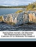 Biographie Sacrée, Ou Histoire Des Personnages Cités Dans l'Ancien Et Le Nouveau Testament